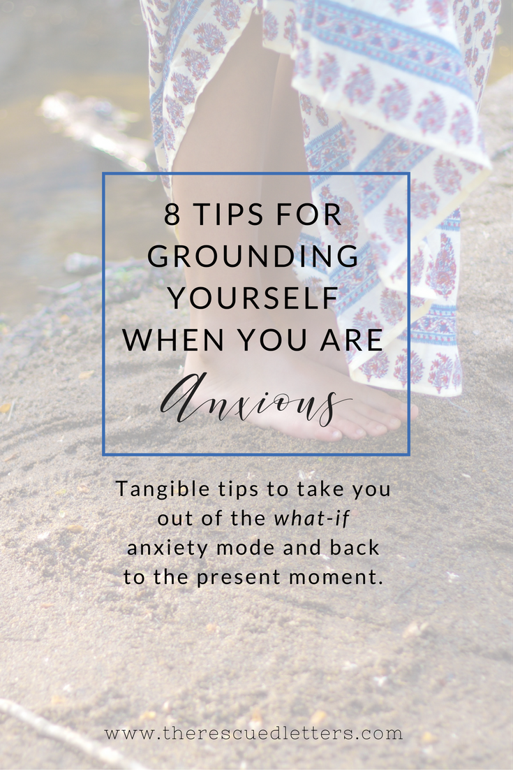 8 Tips for Grounding Yourself When You are Anxious | Tangible tips to take you out of the what-if anxiety mode and back to the present moment | www.therescuedletters.com
