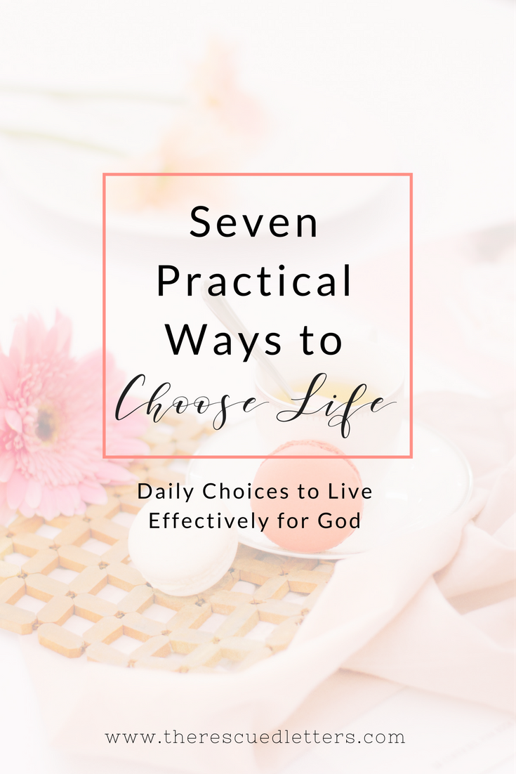 Seven Practical Ways to Choose Life | Daily Choices to Live Effectively for God | www.therescuedletters.com