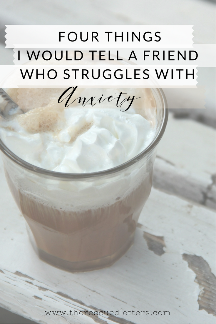 Four Things I Would Tell a Friend Who Struggles With Anxiety | #anxiety #anxietyrelief #mentalhealth #veds | www.therescuedletters.com
