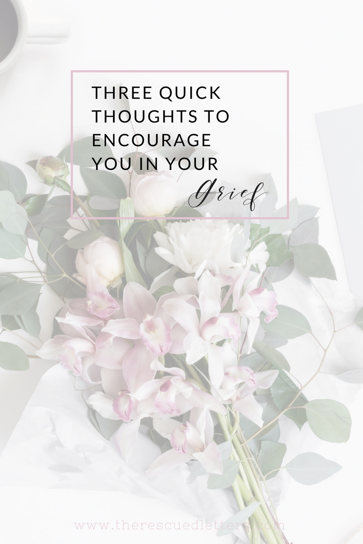 If you are walking through grief right now, I hope these quick thoughts will remind you that you aren't alone and that God is near. | Three Quick Thoughts to Encourage You In Your Grief #grief #grieving #faith #encouragement | www.therescuedletters.com