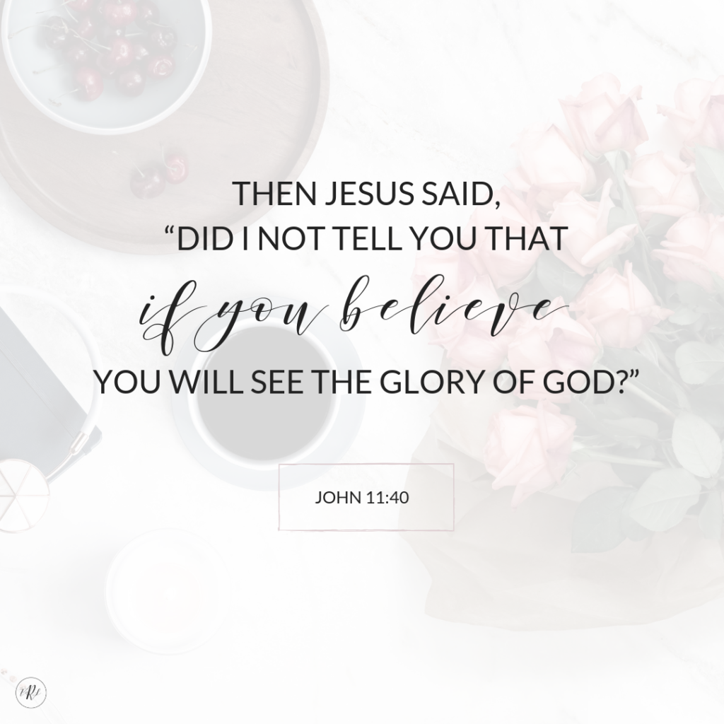 "The Jesus said, ""Did I not tell you that if you believe you will see the glory of God?"" - John 11:40"