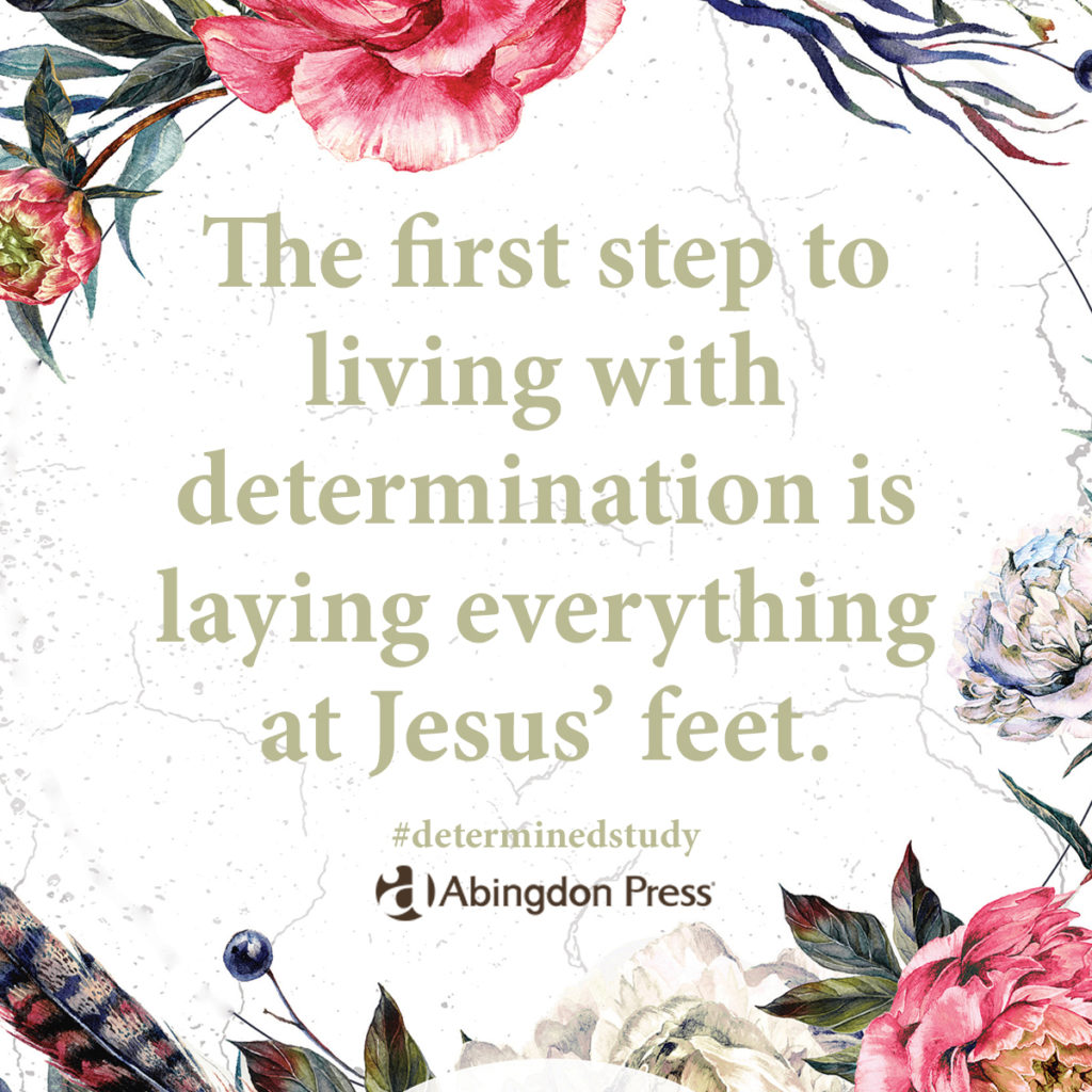 Quote text surrounded by watercolor flowers. The first step to living with determination is laying everything at Jesus' feet from Determined: Living Like Jesus in Every Moment, a six-week study of Luke by Heather M. Dixon