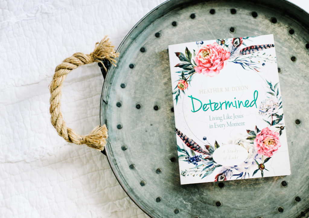 Determined: Living Like Jesus in Every Moment, a six-week Bible study for women on the book of Luke by Heather M. Dixon.