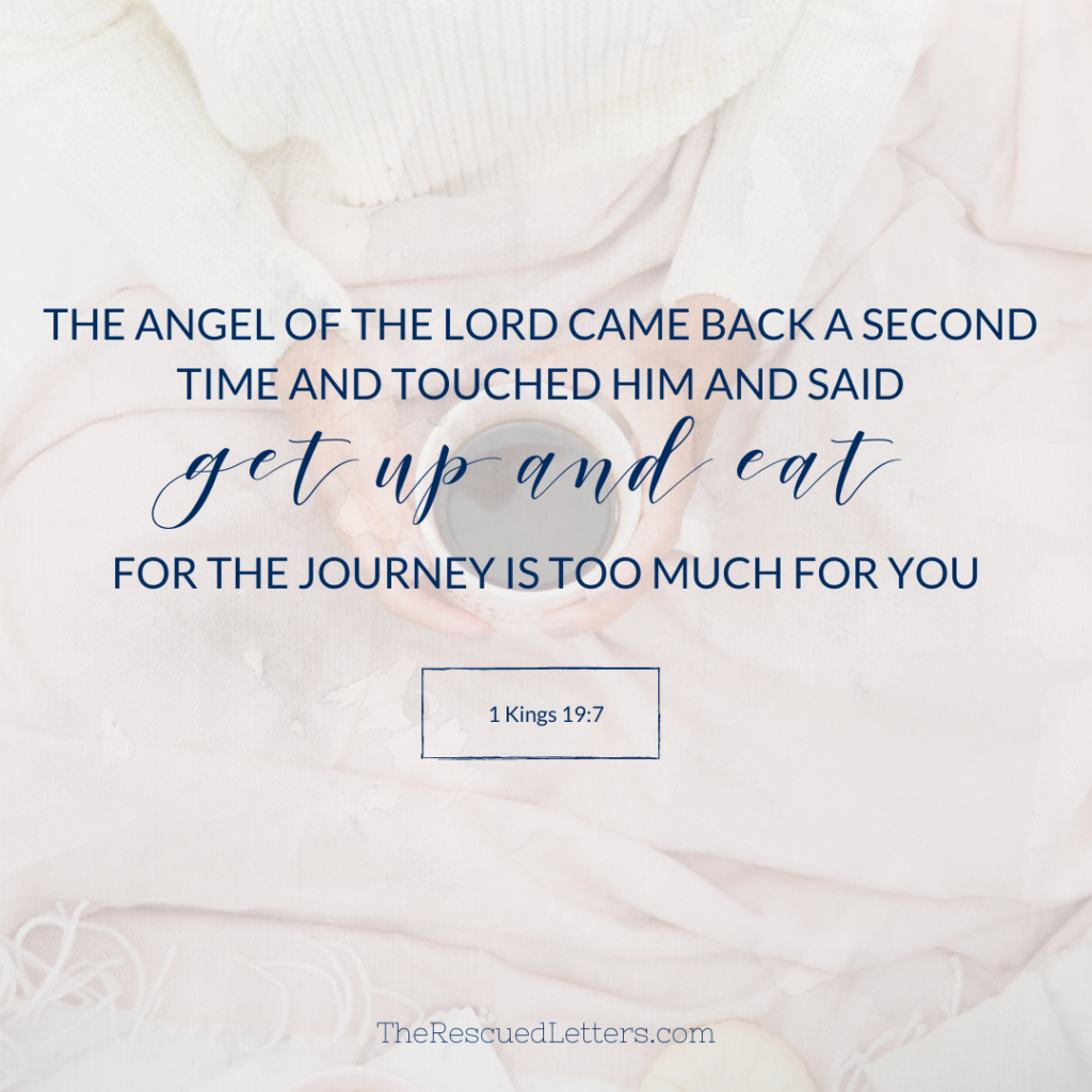 "1 Kings 19:7 - The angel of the Lord came back a second time and touched him and said, ""Get up and eat, for the journey is too much for you."""