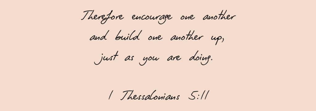 1 Thessalonians 5:11 - Therefore encourage one another and build one another up, just as you are doing.