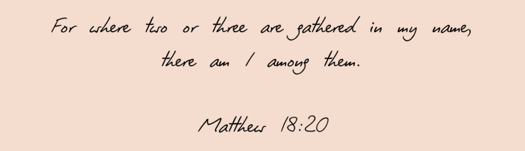 Matthew 18:20 - For where two or three are gathered in my name, there am I among them.